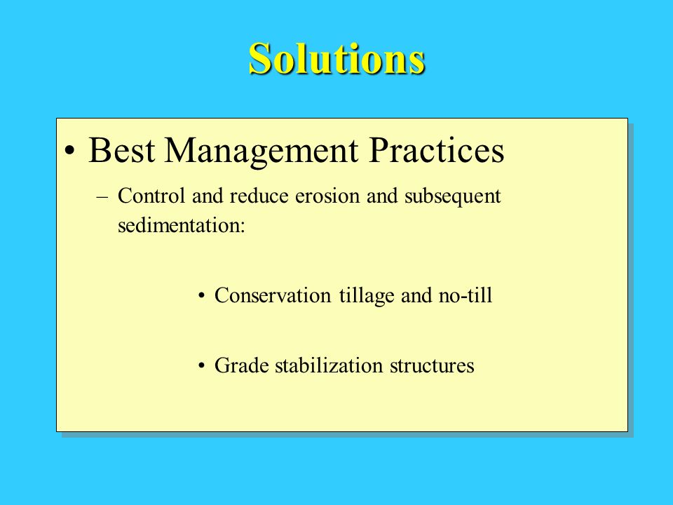 Solutions Best Management Practices –Control and reduce erosion and subsequent sedimentation: Conservation tillage and no-till Grade stabilization structures Best Management Practices –Control and reduce erosion and subsequent sedimentation: Conservation tillage and no-till Grade stabilization structures