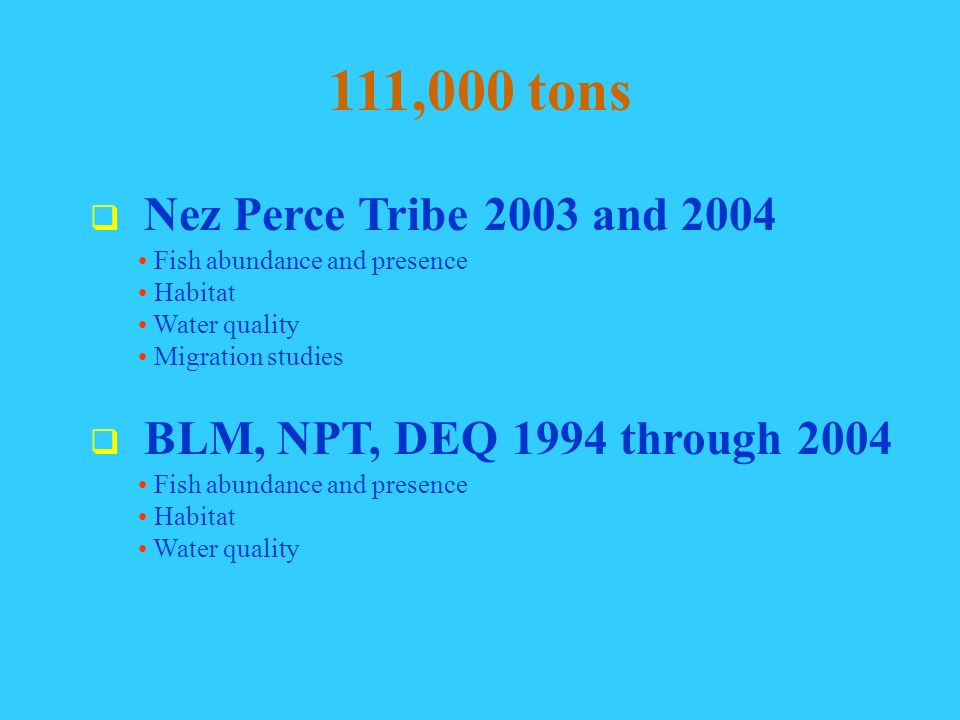 111,000 tons Nez Perce Tribe 2003 and 2004 Fish abundance and presence Habitat Water quality Migration studies BLM, NPT, DEQ 1994 through 2004 Fish abundance and presence Habitat Water quality