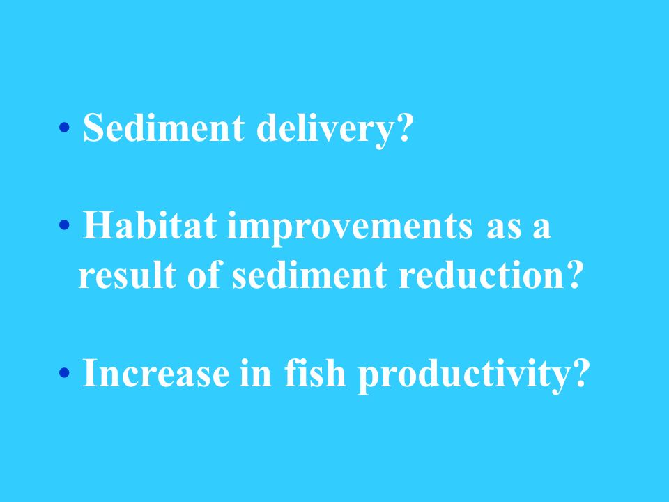 Sediment delivery. Habitat improvements as a result of sediment reduction.