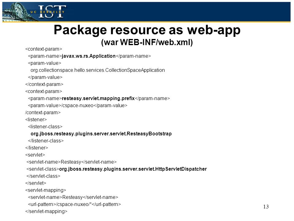 Package resource as web-app (war WEB-INF/web.xml) javax.ws.rs.Application org.collectionspace.hello.services.CollectionSpaceApplication resteasy.servlet.mapping.prefix /cspace-nuxeo /context-param> org.jboss.resteasy.plugins.server.servlet.ResteasyBootstrap Resteasy org.jboss.resteasy.plugins.server.servlet.HttpServletDispatcher Resteasy /cspace-nuxeo/* 13