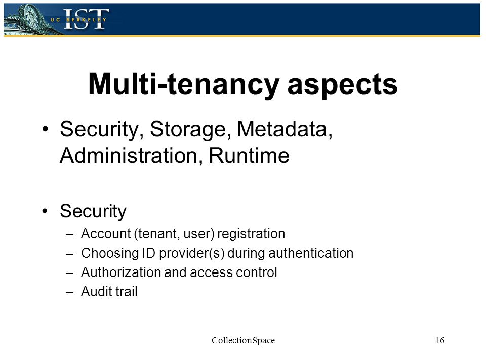 Multi-tenancy aspects Security, Storage, Metadata, Administration, Runtime Security –Account (tenant, user) registration –Choosing ID provider(s) during authentication –Authorization and access control –Audit trail CollectionSpace16