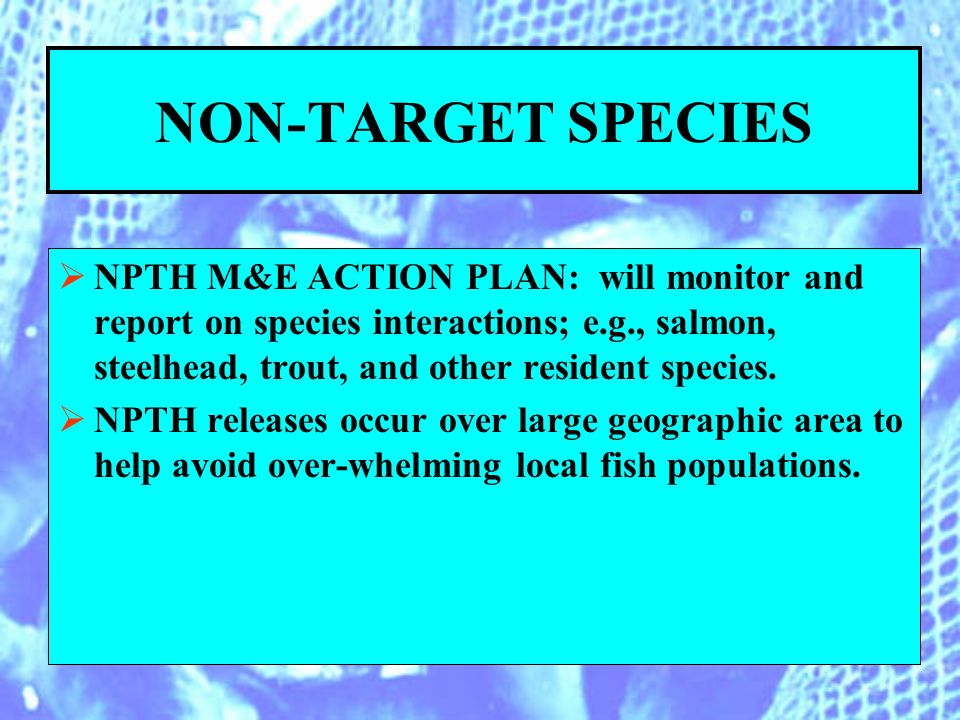 NON-TARGET SPECIES NPTH M&E ACTION PLAN: will monitor and report on species interactions; e.g., salmon, steelhead, trout, and other resident species.