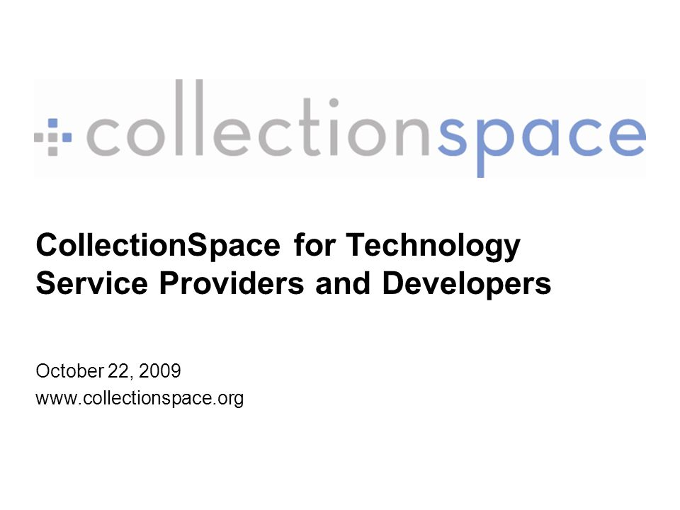 CollectionSpace for Technology Service Providers and Developers October 22, 2009 www.collectionspace.org