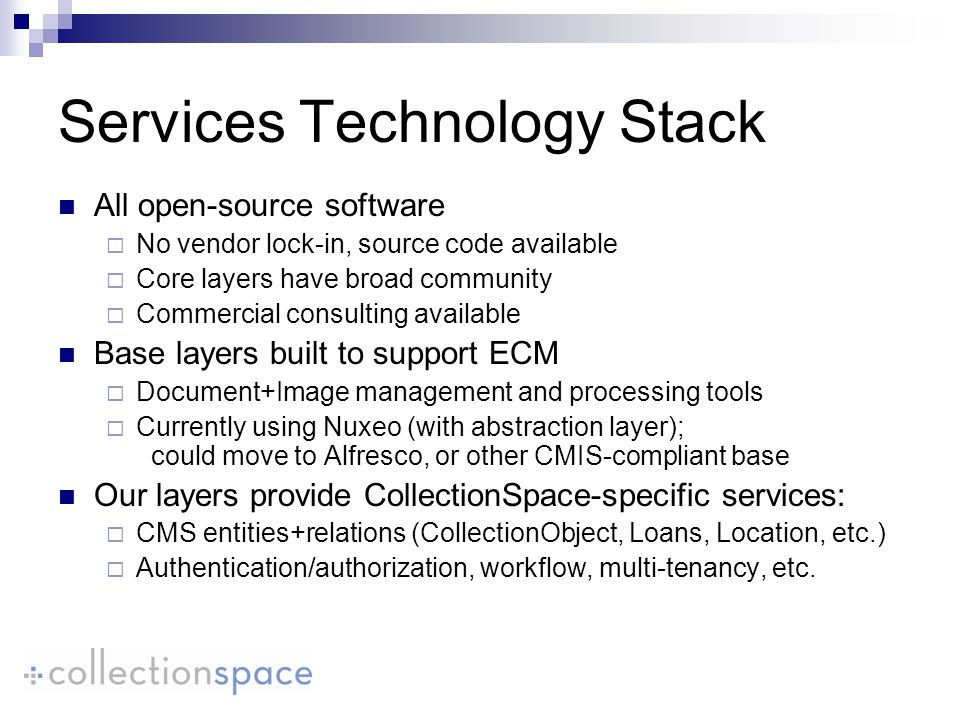 Services Technology Stack All open-source software No vendor lock-in, source code available Core layers have broad community Commercial consulting available Base layers built to support ECM Document+Image management and processing tools Currently using Nuxeo (with abstraction layer); could move to Alfresco, or other CMIS-compliant base Our layers provide CollectionSpace-specific services: CMS entities+relations (CollectionObject, Loans, Location, etc.) Authentication/authorization, workflow, multi-tenancy, etc.