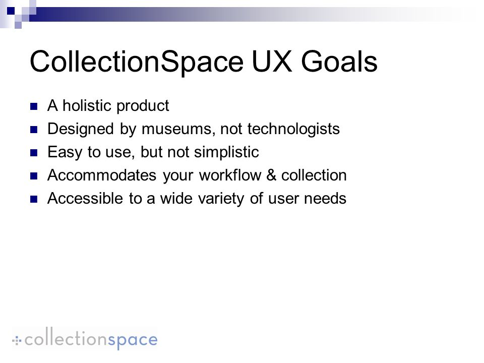 CollectionSpace UX Goals A holistic product Designed by museums, not technologists Easy to use, but not simplistic Accommodates your workflow & collection Accessible to a wide variety of user needs
