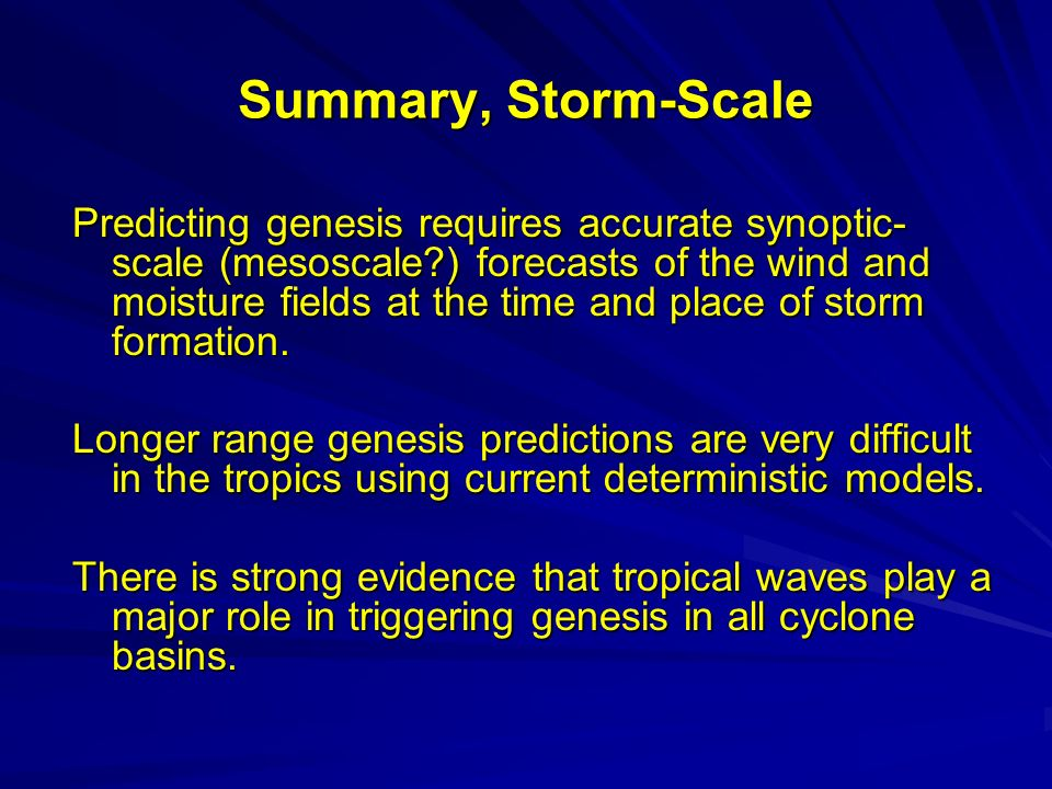 Summary, Storm-Scale Predicting genesis requires accurate synoptic- scale (mesoscale ) forecasts of the wind and moisture fields at the time and place of storm formation.