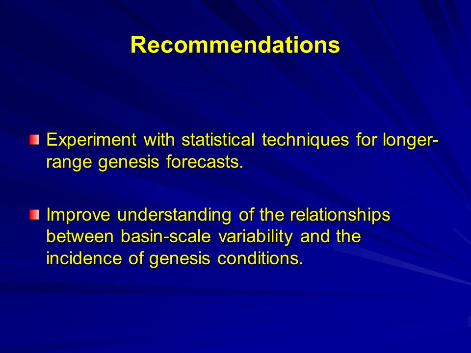 Recommendations Experiment with statistical techniques for longer- range genesis forecasts.