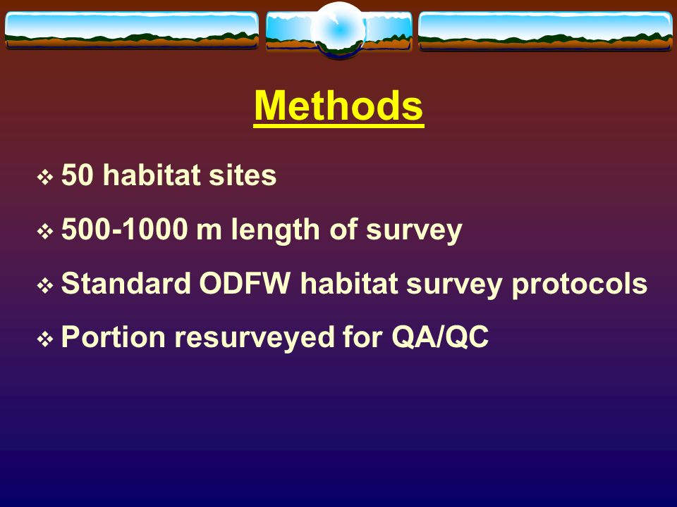 Methods 50 habitat sites m length of survey Standard ODFW habitat survey protocols Portion resurveyed for QA/QC