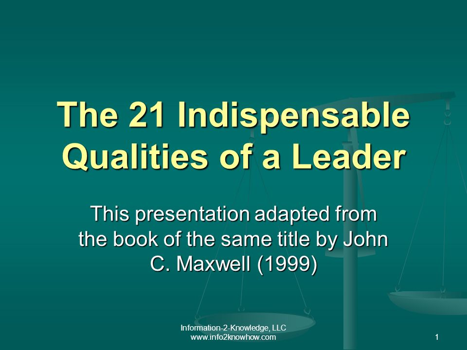 Information-2-Knowledge, LLC www.info2knowhow.com1 The 21 Indispensable Qualities of a Leader This presentation adapted from the book of the same title by John C.