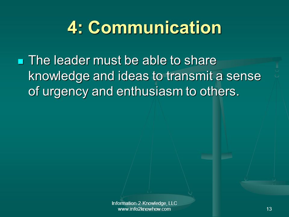 Information-2-Knowledge, LLC www.info2knowhow.com13 4: Communication The leader must be able to share knowledge and ideas to transmit a sense of urgency and enthusiasm to others.