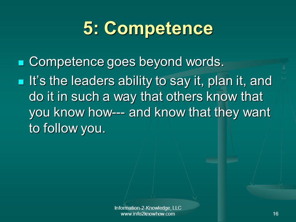 Information-2-Knowledge, LLC www.info2knowhow.com16 5: Competence Competence goes beyond words.