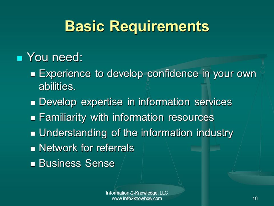 Information-2-Knowledge, LLC www.info2knowhow.com18 Basic Requirements You need: You need: Experience to develop confidence in your own abilities.