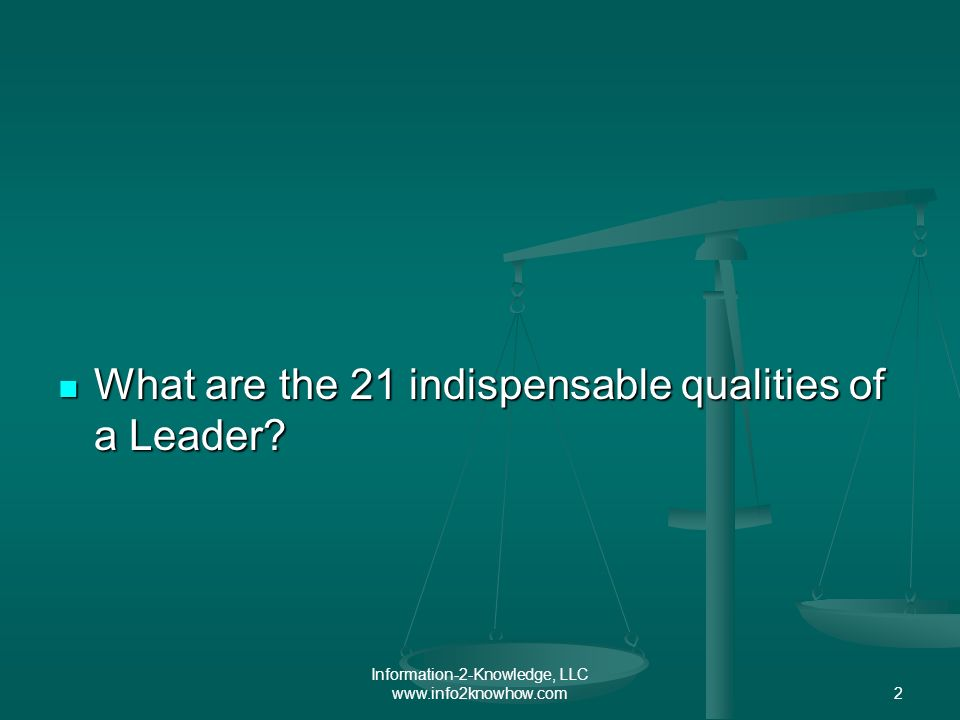 Information-2-Knowledge, LLC www.info2knowhow.com2 What are the 21 indispensable qualities of a Leader.