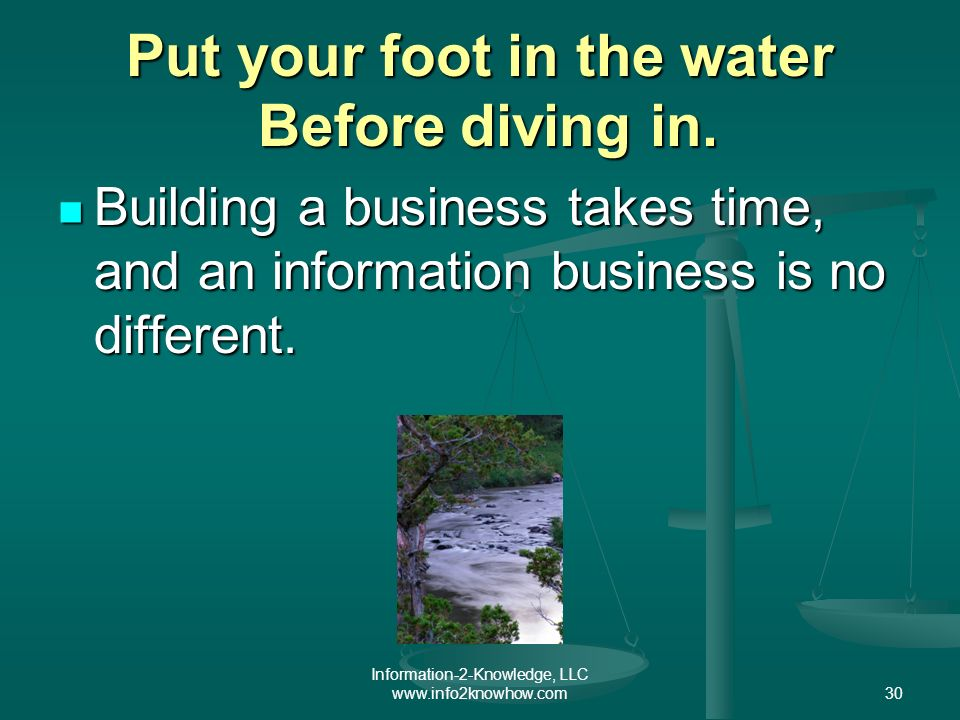 Information-2-Knowledge, LLC www.info2knowhow.com30 Put your foot in the water Before diving in.