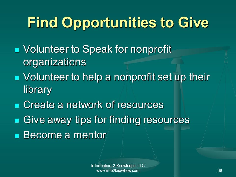 Information-2-Knowledge, LLC www.info2knowhow.com36 Find Opportunities to Give Volunteer to Speak for nonprofit organizations Volunteer to Speak for nonprofit organizations Volunteer to help a nonprofit set up their library Volunteer to help a nonprofit set up their library Create a network of resources Create a network of resources Give away tips for finding resources Give away tips for finding resources Become a mentor Become a mentor