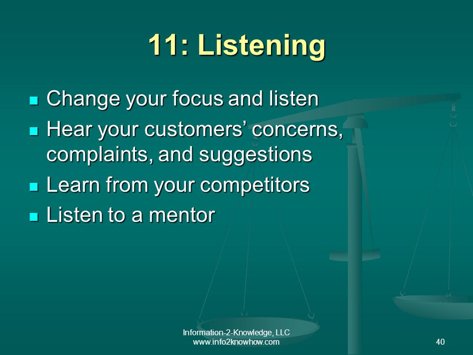 Information-2-Knowledge, LLC www.info2knowhow.com40 11: Listening Change your focus and listen Change your focus and listen Hear your customers concerns, complaints, and suggestions Hear your customers concerns, complaints, and suggestions Learn from your competitors Learn from your competitors Listen to a mentor Listen to a mentor