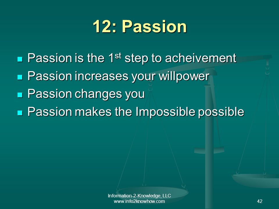 Information-2-Knowledge, LLC www.info2knowhow.com42 12: Passion Passion is the 1 st step to acheivement Passion is the 1 st step to acheivement Passion increases your willpower Passion increases your willpower Passion changes you Passion changes you Passion makes the Impossible possible Passion makes the Impossible possible
