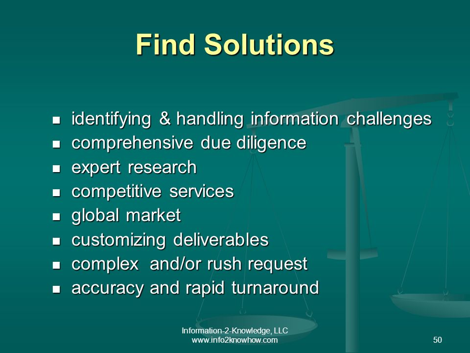 Information-2-Knowledge, LLC www.info2knowhow.com50 Find Solutions identifying & handling information challenges identifying & handling information challenges comprehensive due diligence comprehensive due diligence expert research expert research competitive services competitive services global market global market customizing deliverables customizing deliverables complex and/or rush request complex and/or rush request accuracy and rapid turnaround accuracy and rapid turnaround