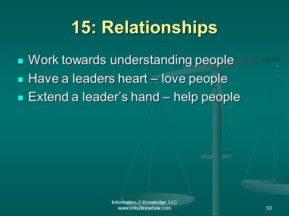 Information-2-Knowledge, LLC www.info2knowhow.com53 15: Relationships Work towards understanding people Work towards understanding people Have a leaders heart – love people Have a leaders heart – love people Extend a leaders hand – help people Extend a leaders hand – help people