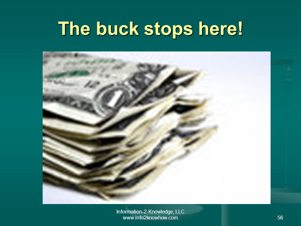 Information-2-Knowledge, LLC www.info2knowhow.com56 The buck stops here!