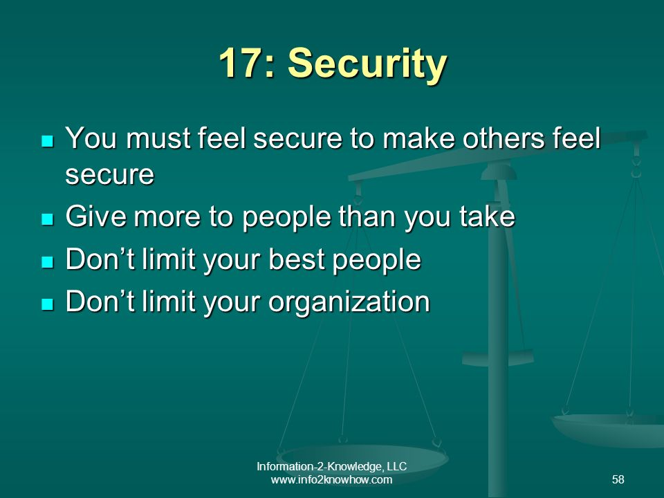 Information-2-Knowledge, LLC www.info2knowhow.com58 17: Security You must feel secure to make others feel secure You must feel secure to make others feel secure Give more to people than you take Give more to people than you take Dont limit your best people Dont limit your best people Dont limit your organization Dont limit your organization