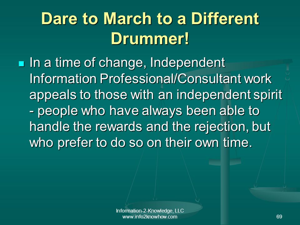 Information-2-Knowledge, LLC www.info2knowhow.com69 Dare to March to a Different Drummer.
