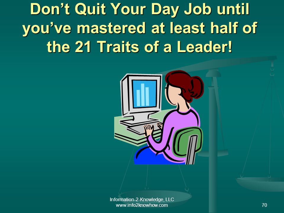 Information-2-Knowledge, LLC www.info2knowhow.com70 Dont Quit Your Day Job until youve mastered at least half of the 21 Traits of a Leader!