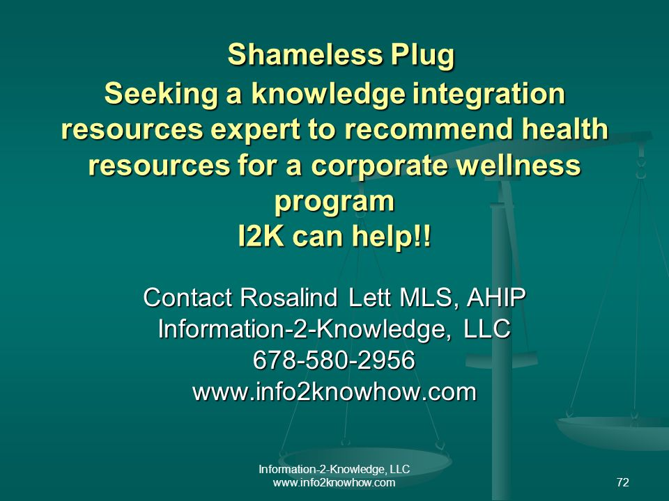 Information-2-Knowledge, LLC www.info2knowhow.com72 Shameless Plug Seeking a knowledge integration resources expert to recommend health resources for a corporate wellness program I2K can help!.