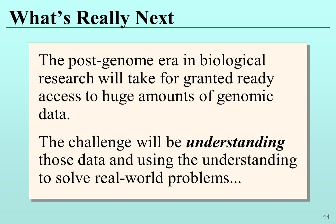 44 Whats Really Next The post-genome era in biological research will take for granted ready access to huge amounts of genomic data.