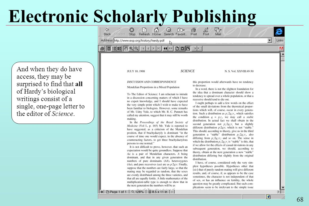 68 Electronic Scholarly Publishing And when they do have access, they may be surprised to find that all of Hardys biological writings consist of a single, one-page letter to the editor of Science.