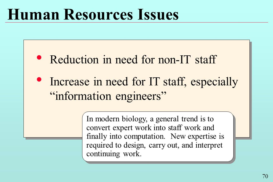 70 Human Resources Issues Reduction in need for non-IT staff Increase in need for IT staff, especially information engineers Reduction in need for non-IT staff Increase in need for IT staff, especially information engineers In modern biology, a general trend is to convert expert work into staff work and finally into computation.