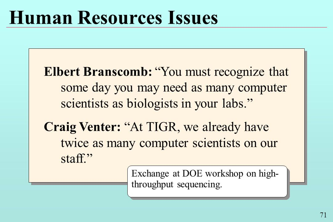 71 Human Resources Issues Elbert Branscomb: You must recognize that some day you may need as many computer scientists as biologists in your labs.