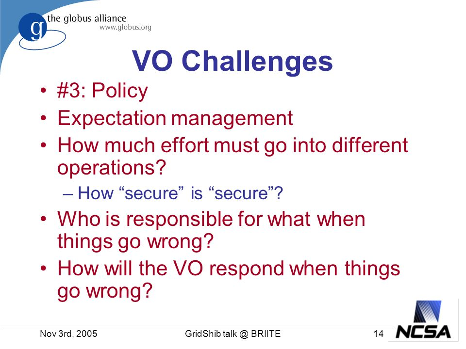 Nov 3rd, 200514GridShib talk @ BRIITE VO Challenges #3: Policy Expectation management How much effort must go into different operations.