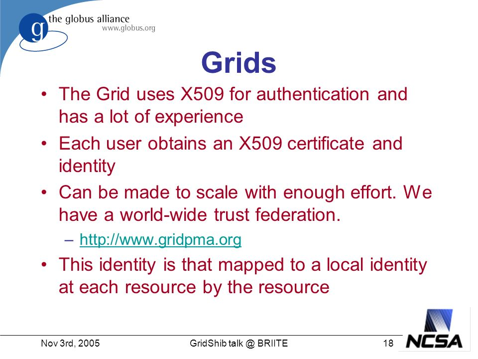Nov 3rd, 200518GridShib talk @ BRIITE Grids The Grid uses X509 for authentication and has a lot of experience Each user obtains an X509 certificate and identity Can be made to scale with enough effort.