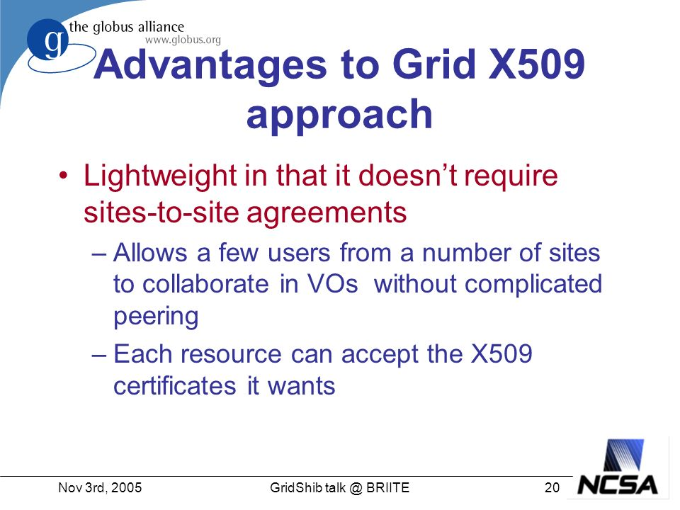 Nov 3rd, 200520GridShib talk @ BRIITE Advantages to Grid X509 approach Lightweight in that it doesnt require sites-to-site agreements –Allows a few users from a number of sites to collaborate in VOs without complicated peering –Each resource can accept the X509 certificates it wants