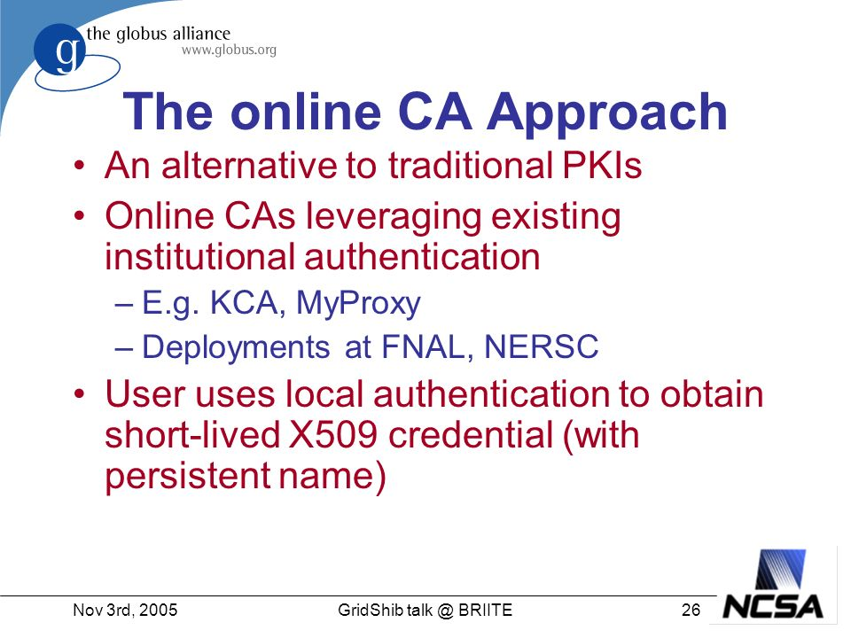 Nov 3rd, 200526GridShib talk @ BRIITE The online CA Approach An alternative to traditional PKIs Online CAs leveraging existing institutional authentication –E.g.