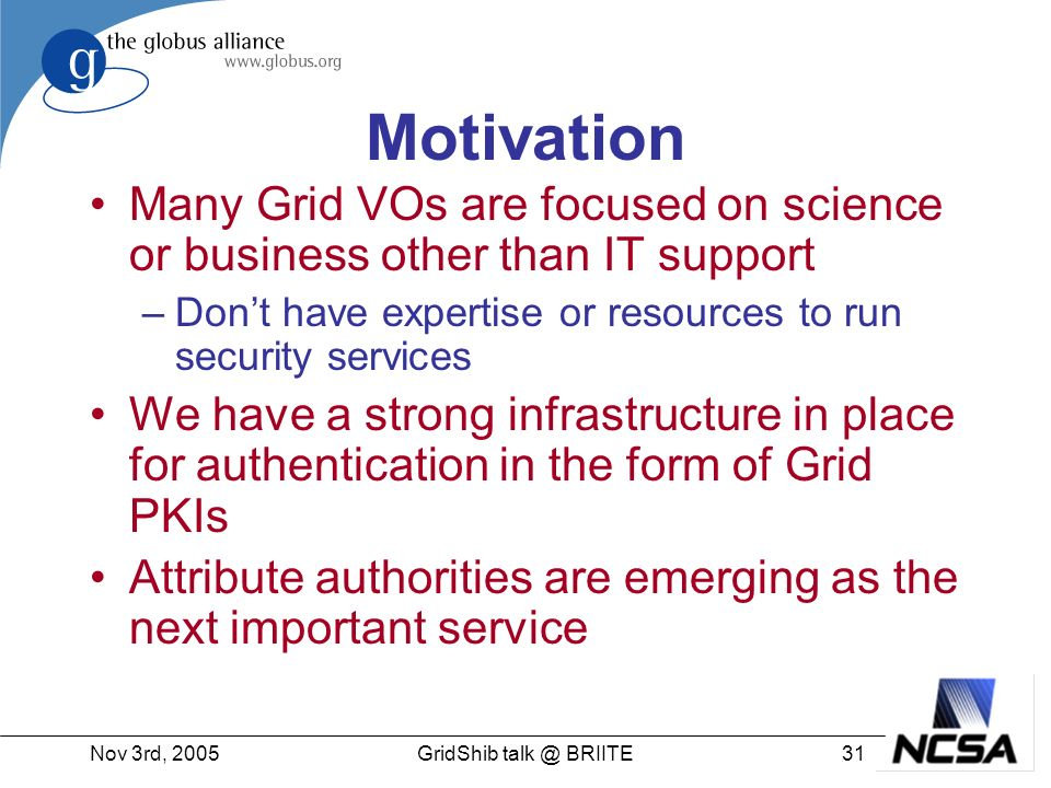 Nov 3rd, 200531GridShib talk @ BRIITE Motivation Many Grid VOs are focused on science or business other than IT support –Dont have expertise or resources to run security services We have a strong infrastructure in place for authentication in the form of Grid PKIs Attribute authorities are emerging as the next important service