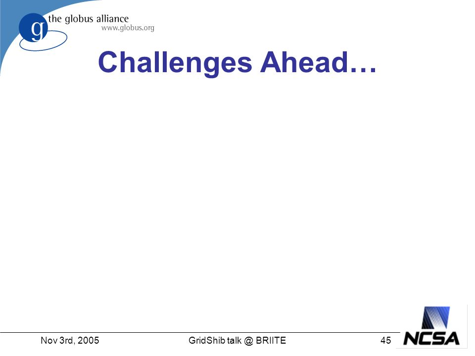 Nov 3rd, 200545GridShib talk @ BRIITE Challenges Ahead…