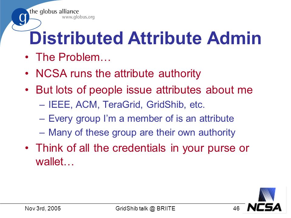 Nov 3rd, 200546GridShib talk @ BRIITE Distributed Attribute Admin The Problem… NCSA runs the attribute authority But lots of people issue attributes about me –IEEE, ACM, TeraGrid, GridShib, etc.