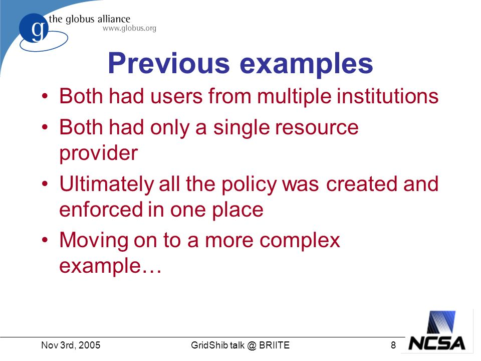 Nov 3rd, 20058GridShib talk @ BRIITE Previous examples Both had users from multiple institutions Both had only a single resource provider Ultimately all the policy was created and enforced in one place Moving on to a more complex example…
