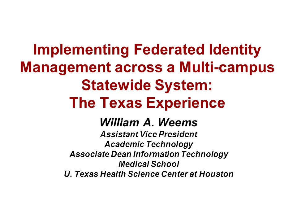 Implementing Federated Identity Management across a Multi-campus Statewide System: The Texas Experience William A.