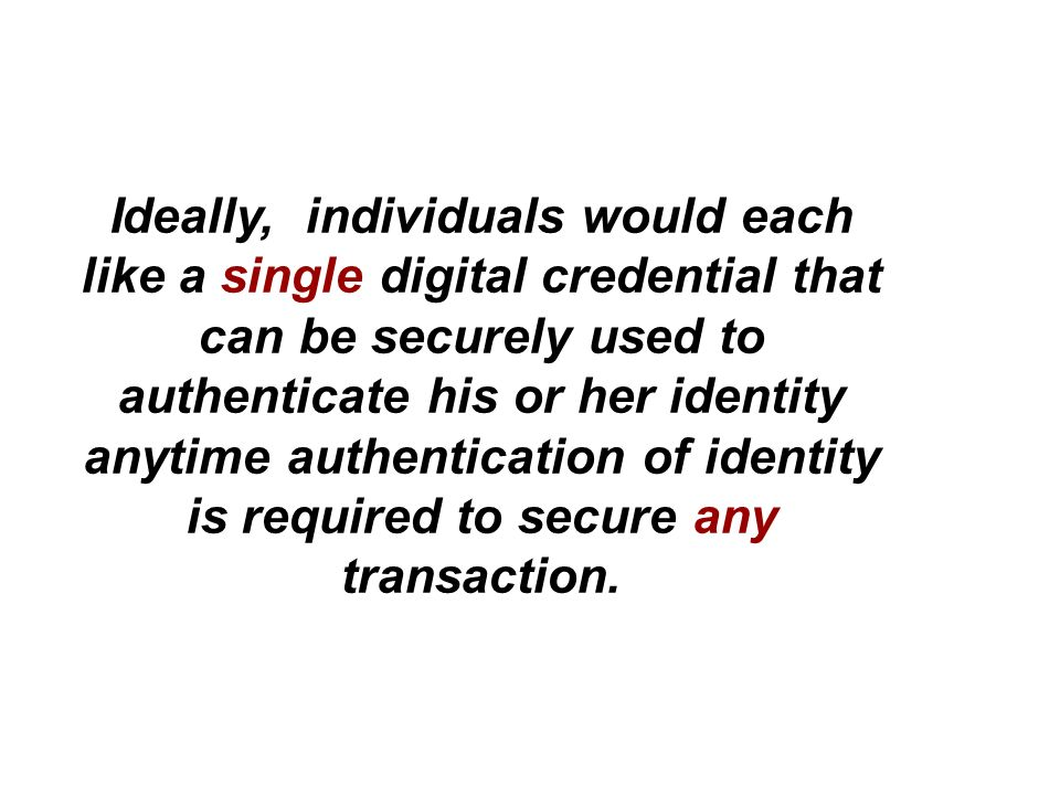 Ideally, individuals would each like a single digital credential that can be securely used to authenticate his or her identity anytime authentication of identity is required to secure any transaction.