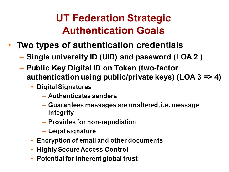 UT Federation Strategic Authentication Goals Two types of authentication credentials –Single university ID (UID) and password (LOA 2 ) –Public Key Digital ID on Token (two-factor authentication using public/private keys) (LOA 3 => 4) Digital Signatures –Authenticates senders –Guarantees messages are unaltered, i.e.