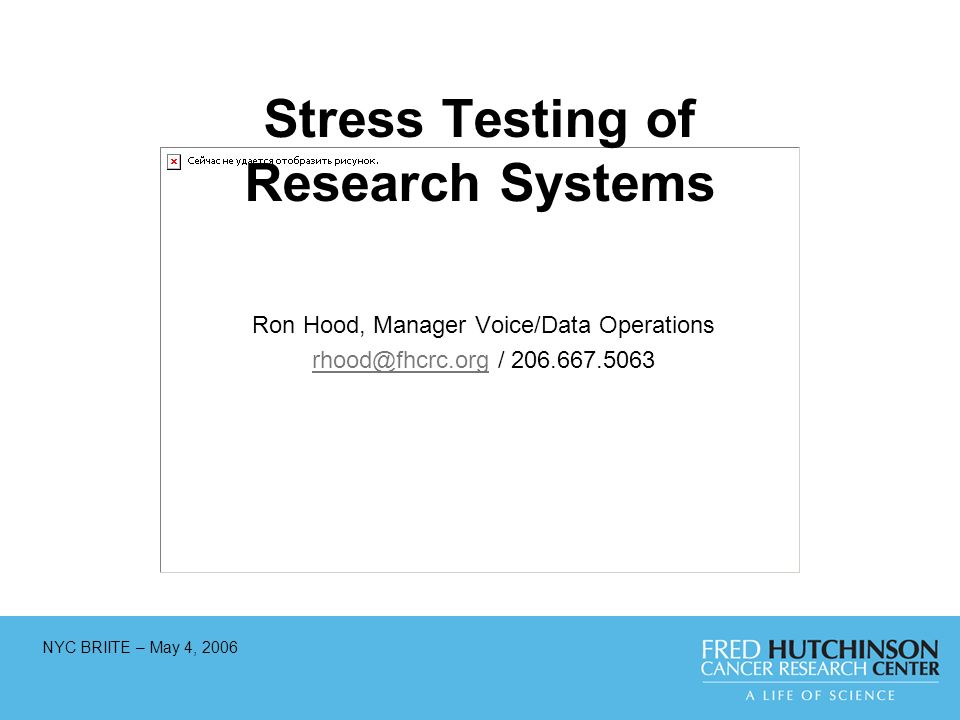NYC BRIITE – May 4, 2006 Stress Testing of Research Systems Ron Hood, Manager Voice/Data Operations rhood@fhcrc.orgrhood@fhcrc.org / 206.667.5063