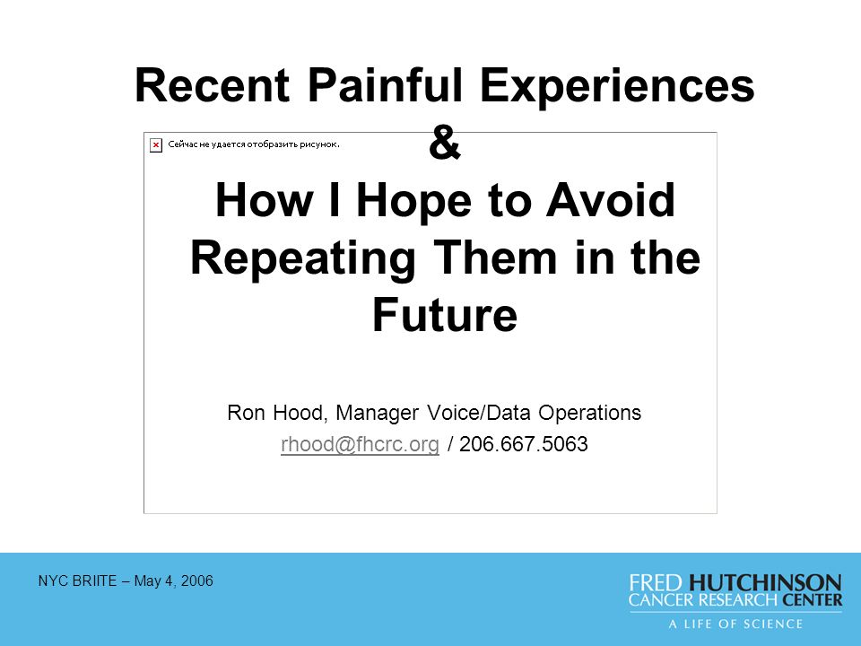 NYC BRIITE – May 4, 2006 Recent Painful Experiences & How I Hope to Avoid Repeating Them in the Future Ron Hood, Manager Voice/Data Operations rhood@fhcrc.orgrhood@fhcrc.org / 206.667.5063