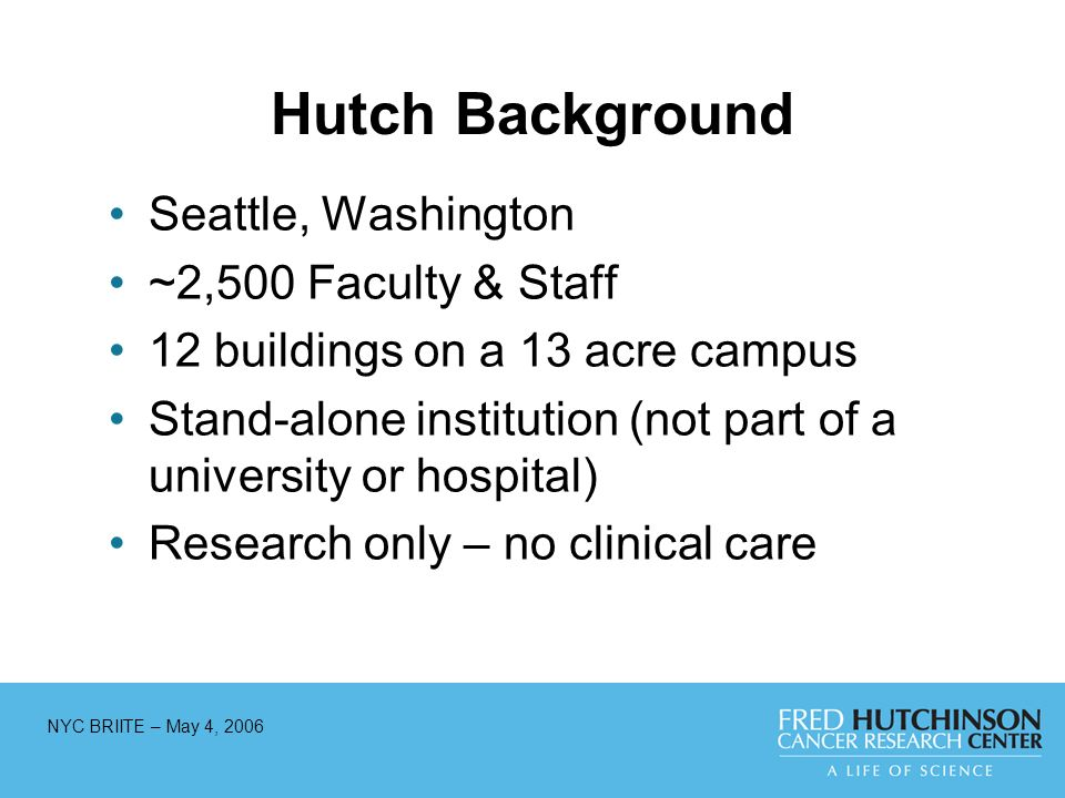 NYC BRIITE – May 4, 2006 Hutch Background Seattle, Washington ~2,500 Faculty & Staff 12 buildings on a 13 acre campus Stand-alone institution (not part of a university or hospital) Research only – no clinical care