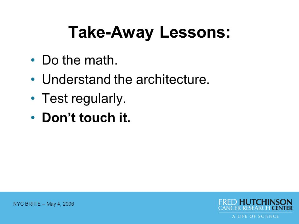 Take-Away Lessons: Do the math. Understand the architecture. Test regularly. Dont touch it.