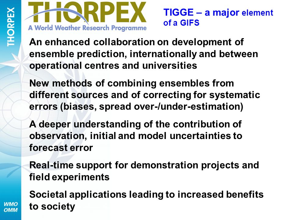 An enhanced collaboration on development of ensemble prediction, internationally and between operational centres and universities New methods of combining ensembles from different sources and of correcting for systematic errors (biases, spread over-/under-estimation) A deeper understanding of the contribution of observation, initial and model uncertainties to forecast error Real-time support for demonstration projects and field experiments Societal applications leading to increased benefits to society TIGGE – a major element of a GIFS