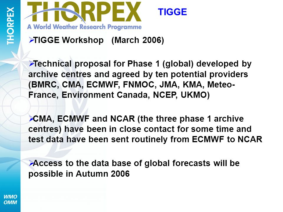 TIGGE Workshop (March 2006) Technical proposal for Phase 1 (global) developed by archive centres and agreed by ten potential providers (BMRC, CMA, ECMWF, FNMOC, JMA, KMA, Meteo- France, Environment Canada, NCEP, UKMO) CMA, ECMWF and NCAR (the three phase 1 archive centres) have been in close contact for some time and test data have been sent routinely from ECMWF to NCAR Access to the data base of global forecasts will be possible in Autumn 2006 TIGGE