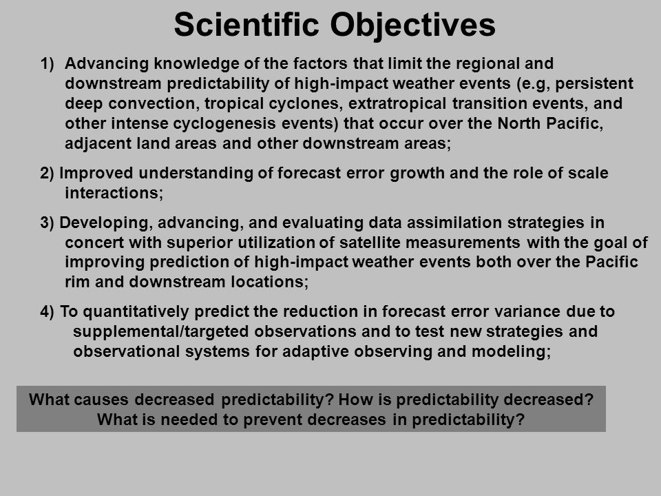 Scientific Objectives 1)Advancing knowledge of the factors that limit the regional and downstream predictability of high-impact weather events (e.g, persistent deep convection, tropical cyclones, extratropical transition events, and other intense cyclogenesis events) that occur over the North Pacific, adjacent land areas and other downstream areas; 2) Improved understanding of forecast error growth and the role of scale interactions; 3) Developing, advancing, and evaluating data assimilation strategies in concert with superior utilization of satellite measurements with the goal of improving prediction of high-impact weather events both over the Pacific rim and downstream locations; 4) To quantitatively predict the reduction in forecast error variance due to supplemental/targeted observations and to test new strategies and observational systems for adaptive observing and modeling; What causes decreased predictability.
